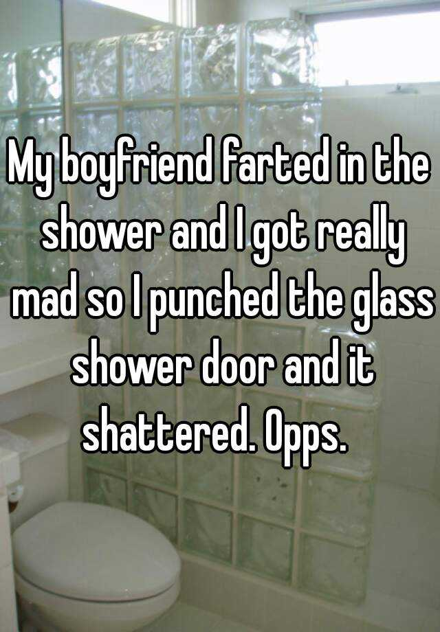 My boyfriend farted in the shower and I got really mad so I punched the glass shower door and it shattered. Opps.