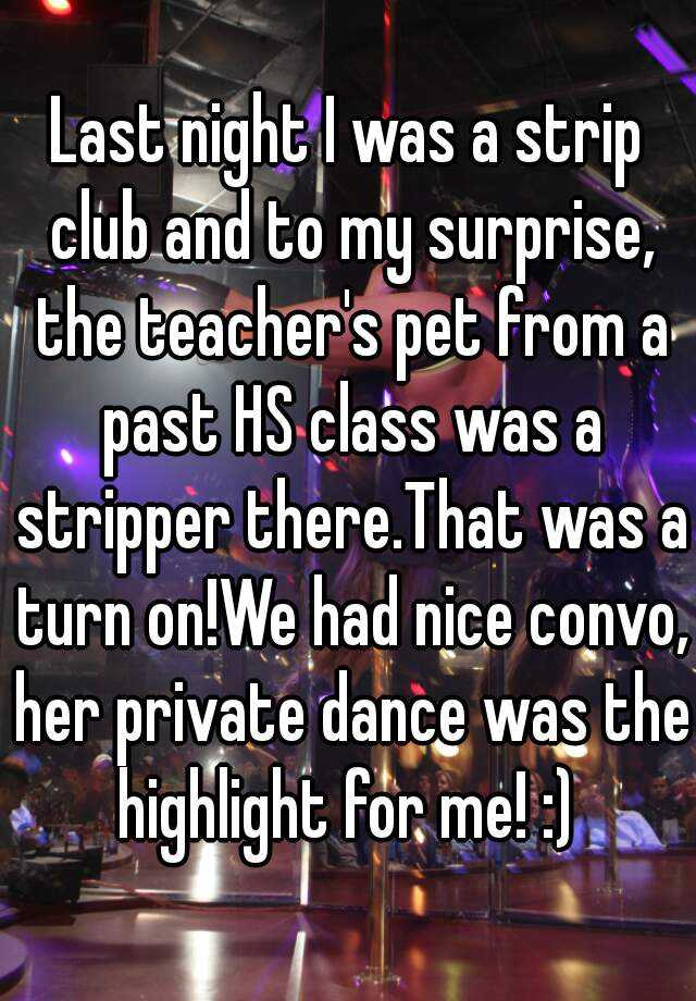 Last night I was a strip club and to my surprise, the teacher's pet from a past HS class was a stripper there.That was a turn on!We had nice convo, her private dance was the highlight for me! :)