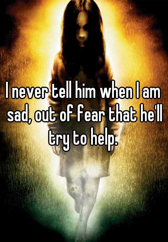 I never tell him when I am sad, out of fear that he'll try to help.