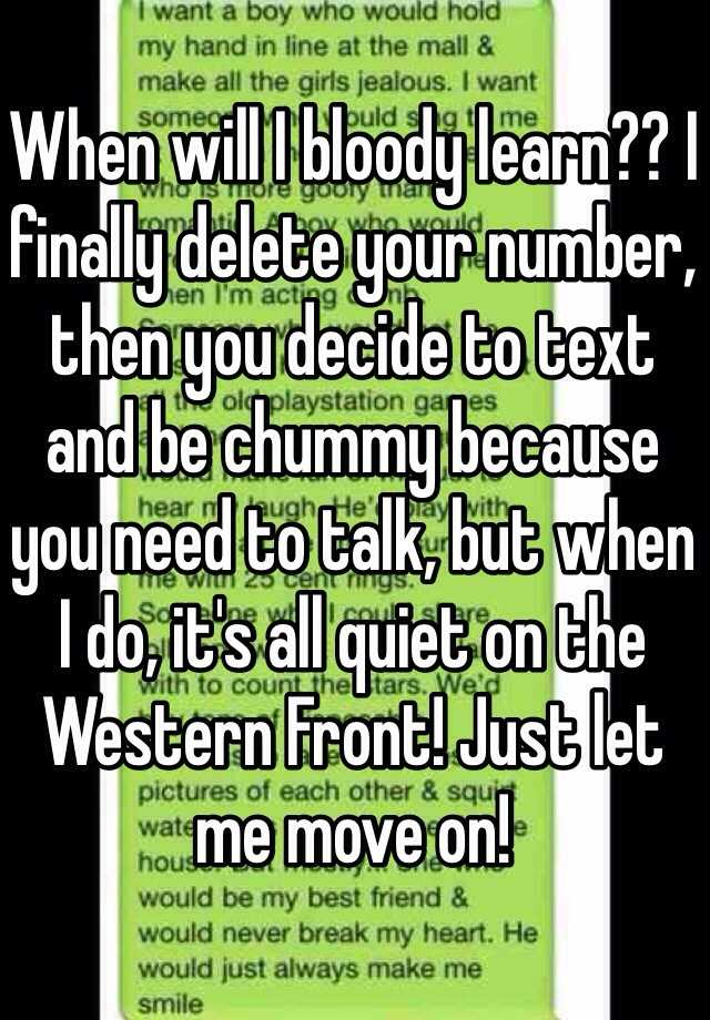 When will I bloody learn?? I finally delete your number, then you decide to text and be chummy because you need to talk, but when I do, it's all quiet on the Western Front! Just let me move on!