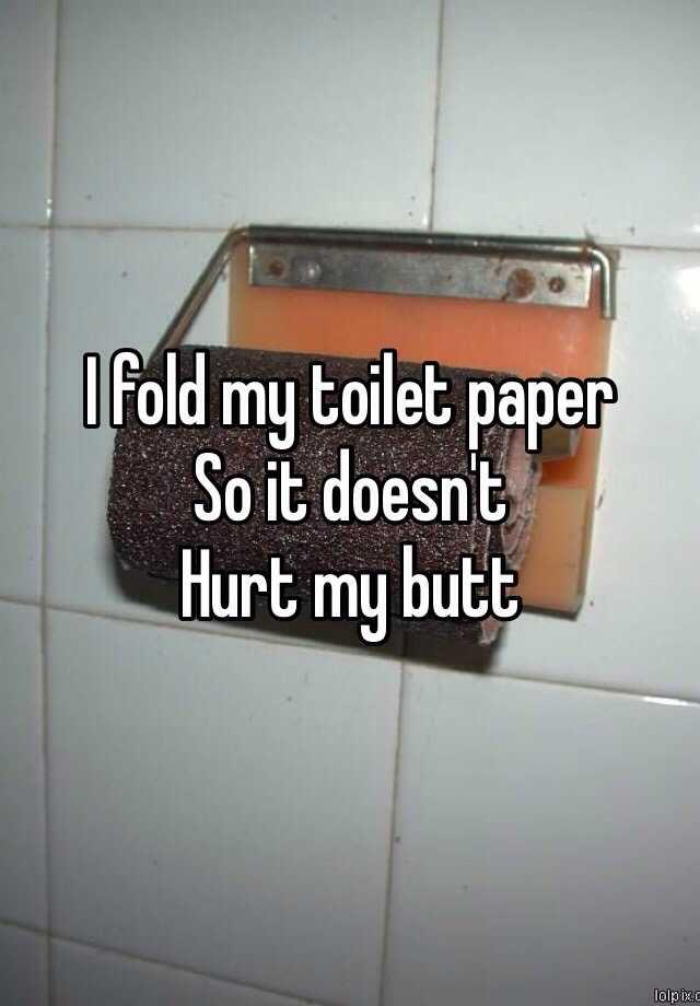 I fold my toilet paper So it doesn't  Hurt my butt