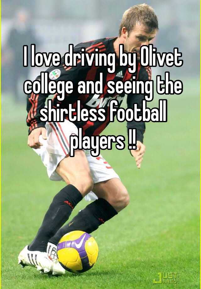 I love driving by Olivet college and seeing the shirtless football players !!