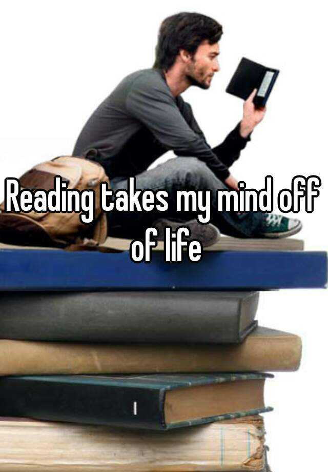 Reading takes my mind off of life