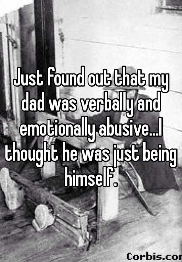 Just found out that my dad was verbally and emotionally abusive...I thought he was just being himself.
