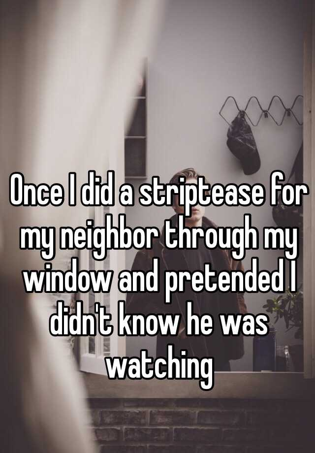 Once I did a striptease for my neighbor through my window and pretended I didn't know he was watching