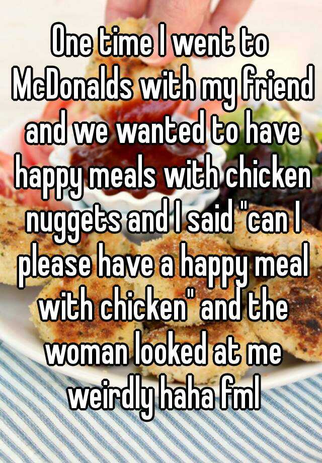 "One time I went to McDonalds with my friend and we wanted to have happy meals with chicken nuggets and I said ""can I please have a happy meal with chicken"" and the woman looked at me weirdly haha fml"