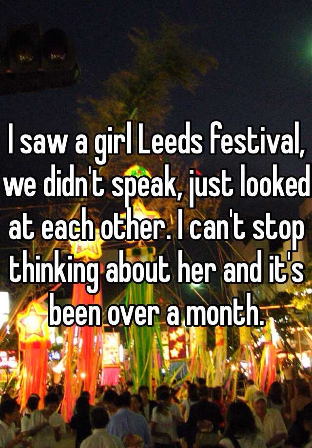 I saw a girl Leeds festival, we didn't speak, just looked at each other. I can't stop thinking about her and it's been over a month.