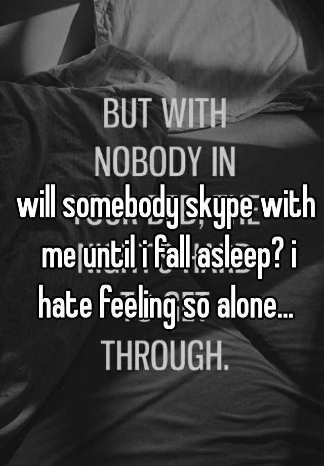 will somebody skype with me until i fall asleep? i hate feeling so alone...