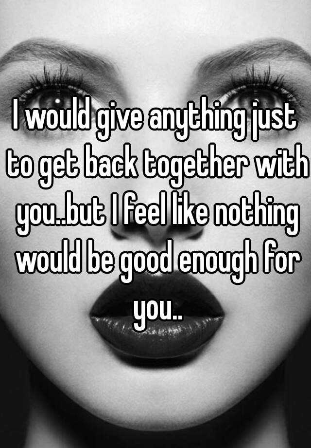 I would give anything just to get back together with you..but I feel like nothing would be good enough for you..