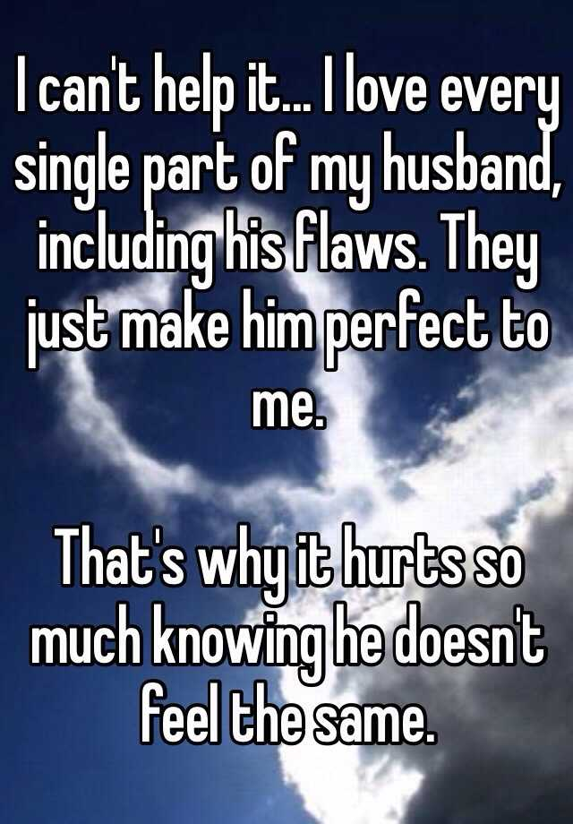 I can't help it... I love every single part of my husband, including his flaws. They just make him perfect to me.  That's why it hurts so much knowing he doesn't feel the same.