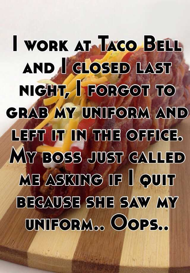 I work at Taco Bell and I closed last night, I forgot to grab my uniform and left it in the office. My boss just called me asking if I quit because she saw my uniform.. Oops..