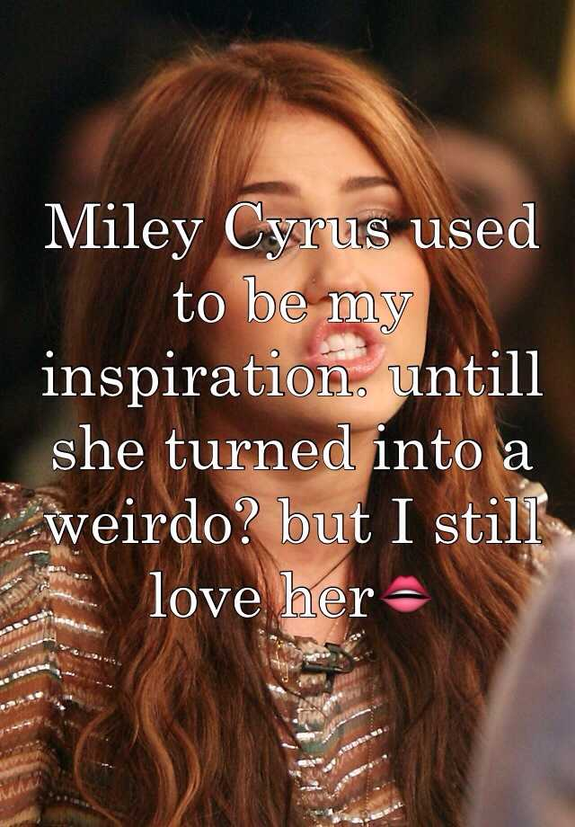 Miley Cyrus used to be my inspiration. untill she turned into a weirdo? but I still love her👄