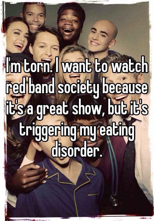 I'm torn. I want to watch red band society because it's a great show, but it's triggering my eating disorder.