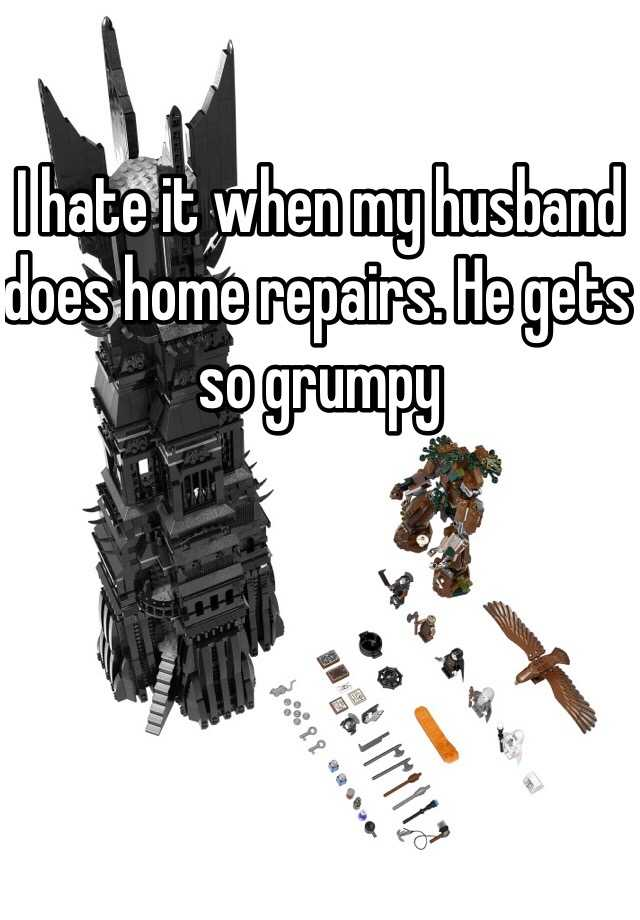 I hate it when my husband does home repairs. He gets so grumpy