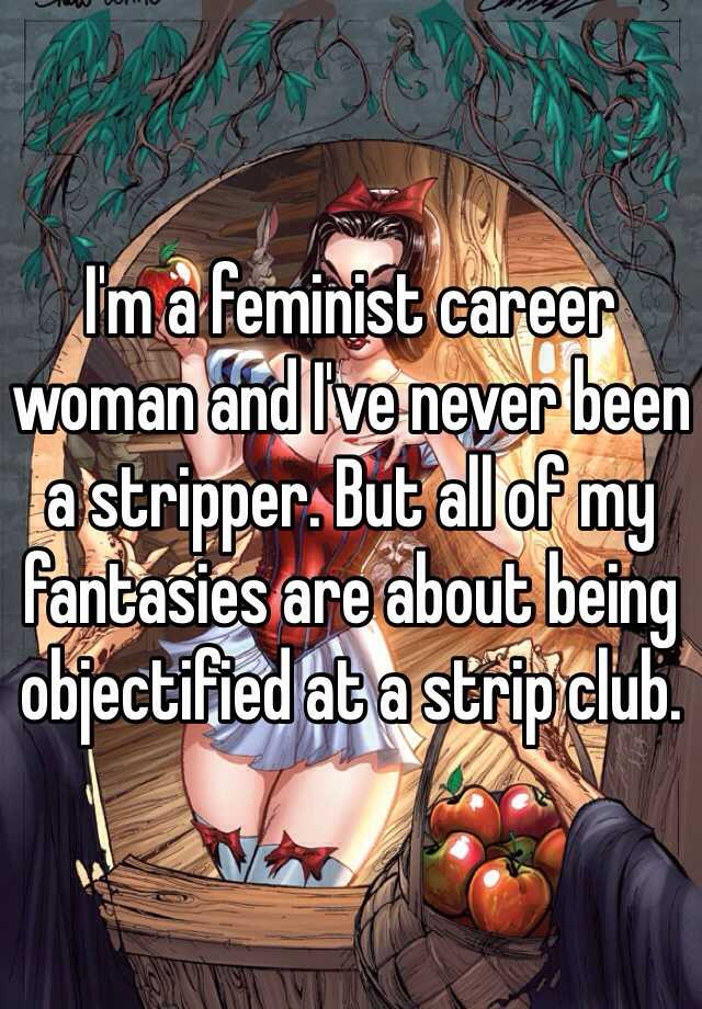 I'm a feminist career woman and I've never been a stripper. But all of my fantasies are about being objectified at a strip club.