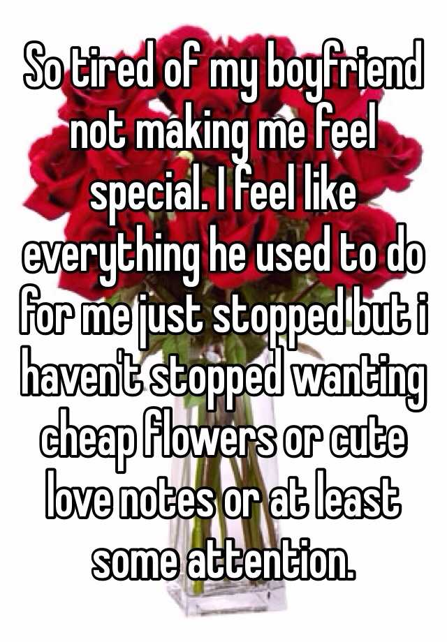 So tired of my boyfriend not making me feel special. I feel like everything he used to do for me just stopped but i haven't stopped wanting cheap flowers or cute love notes or at least some attention.