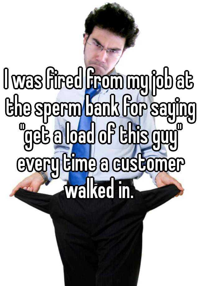 "I was fired from my job at the sperm bank for saying ""get a load of this guy"" every time a customer walked in."