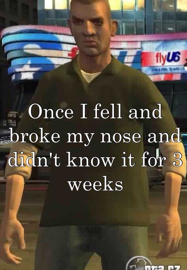 Once I fell and broke my nose and didn't know it for 3 weeks