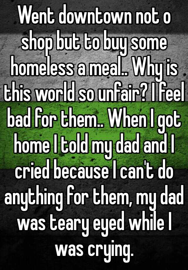 Went downtown not o shop but to buy some homeless a meal.. Why is this world so unfair? I feel bad for them.. When I got home I told my dad and I cried because I can't do anything for them, my dad was teary eyed while I was crying.