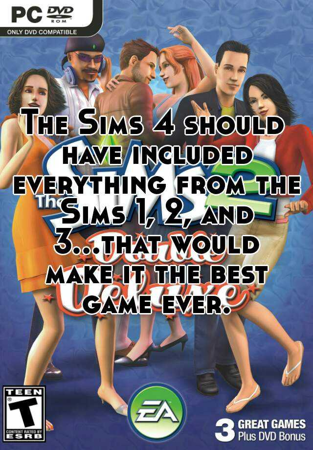 The Sims 4 should have included everything from the Sims 1, 2, and 3...that would make it the best game ever.