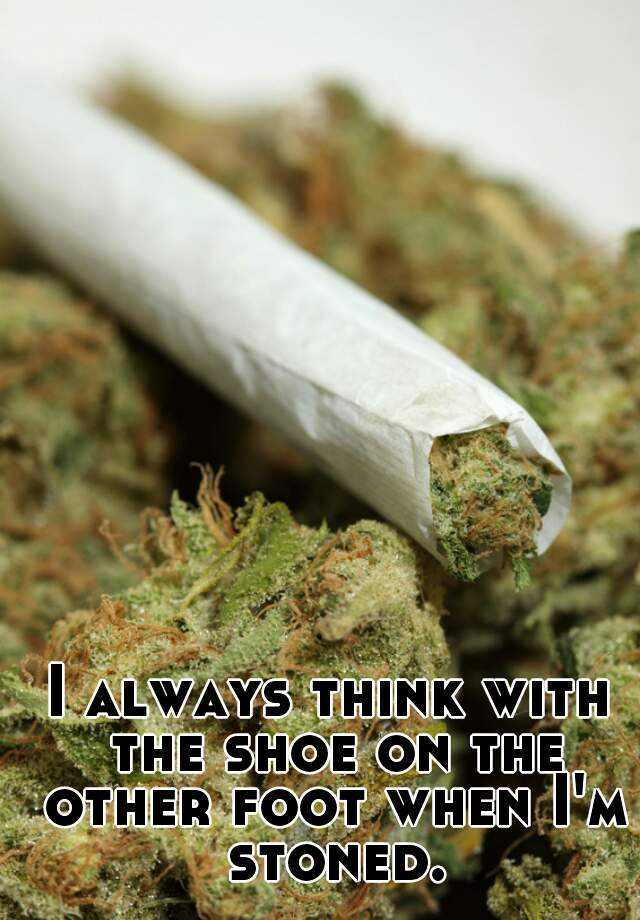 I always think with the shoe on the other foot when I'm stoned.