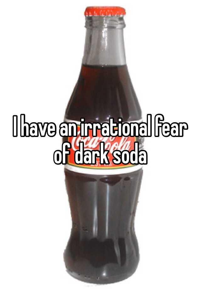 I have an irrational fear of dark soda