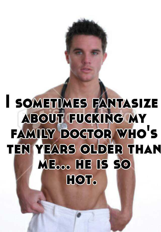 I sometimes fantasize about fucking my family doctor who's ten years older than me... he is so hot.