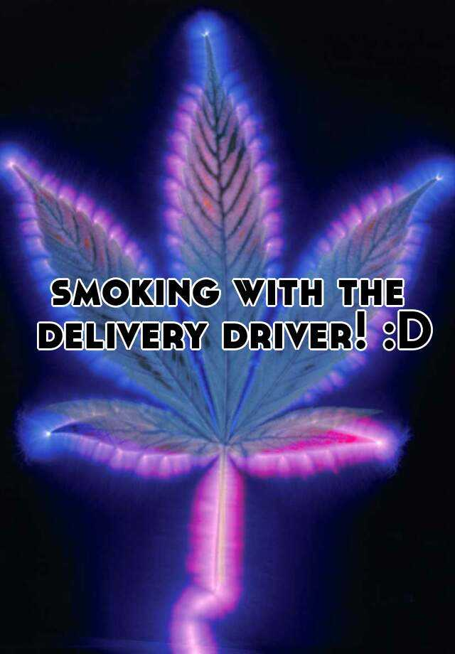 smoking with the delivery driver! :D