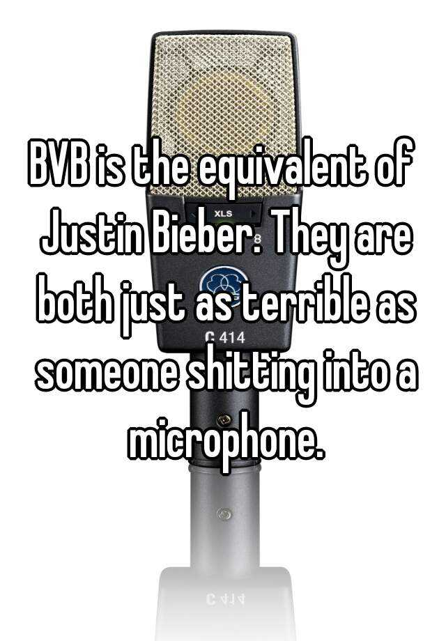 BVB is the equivalent of Justin Bieber. They are both just as terrible as someone shitting into a microphone.
