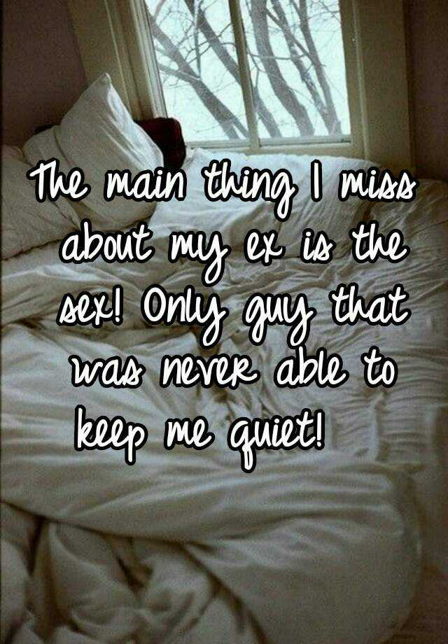The main thing I miss about my ex is the sex! Only guy that was never able to  keep me quiet!