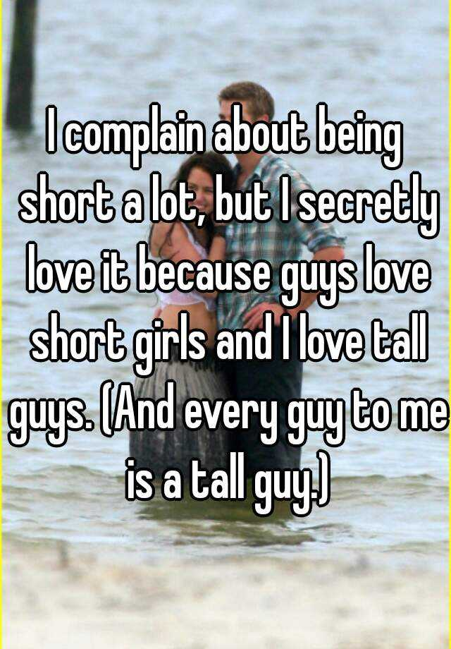 I complain about being short a lot, but I secretly love it because guys love short girls and I love tall guys. (And every guy to me is a tall guy.)
