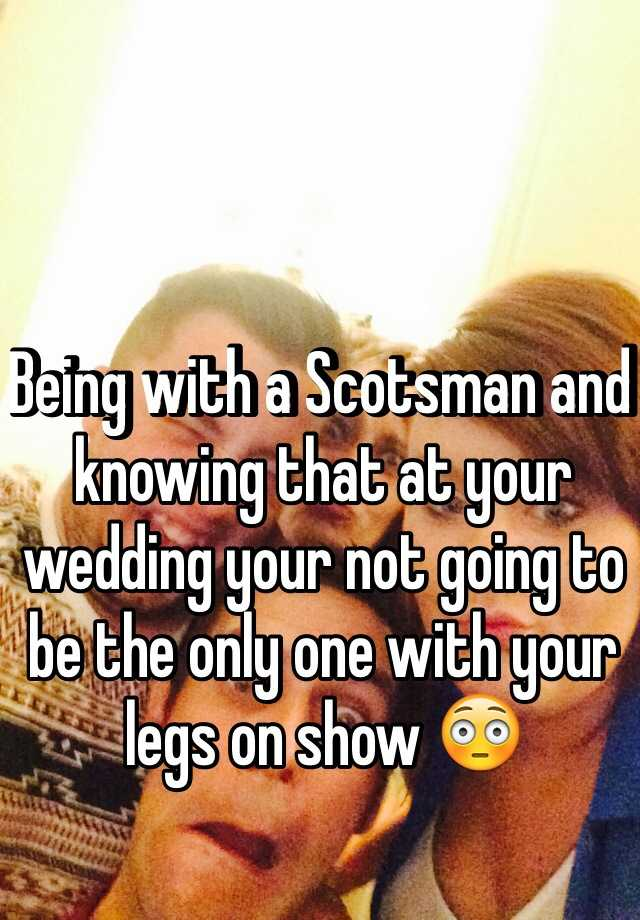 Being with a Scotsman and knowing that at your wedding your not going to be the only one with your legs on show 😳