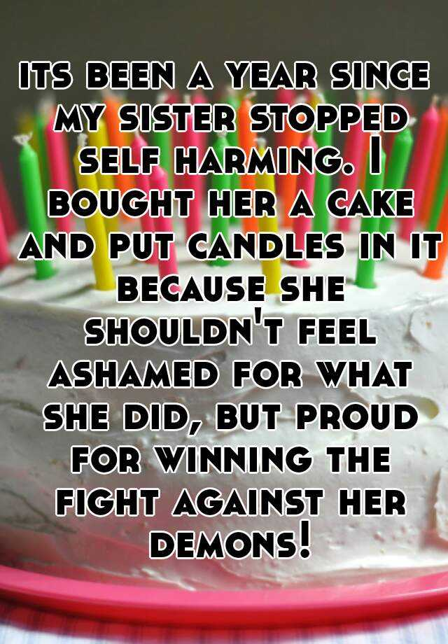 its been a year since my sister stopped self harming. I bought her a cake and put candles in it because she shouldn't feel ashamed for what she did, but proud for winning the fight against her demons!