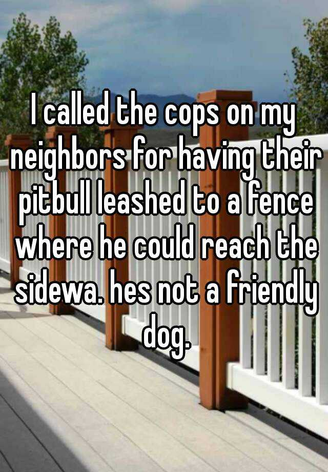 I called the cops on my neighbors for having their pitbull leashed to a fence where he could reach the sidewa. hes not a friendly dog.