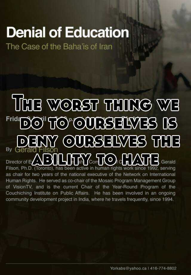 The worst thing we do to ourselves is deny ourselves the ability to hate
