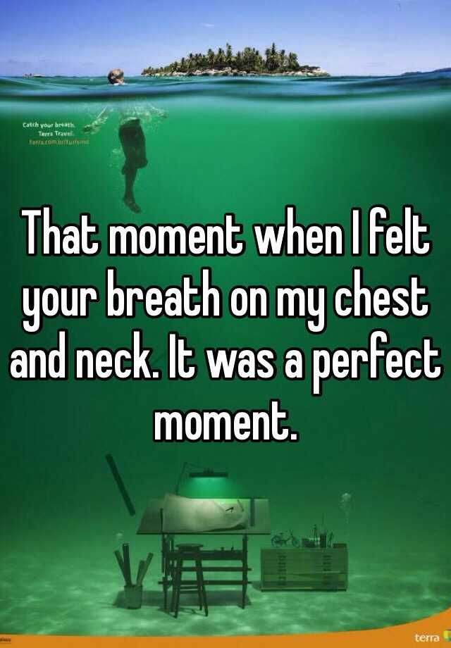 That moment when I felt your breath on my chest and neck. It was a perfect moment.