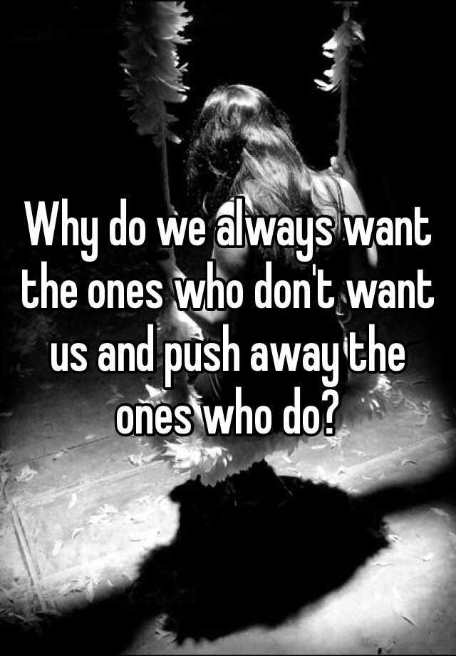 Why do we always want the ones who don't want us and push away the ones who do?