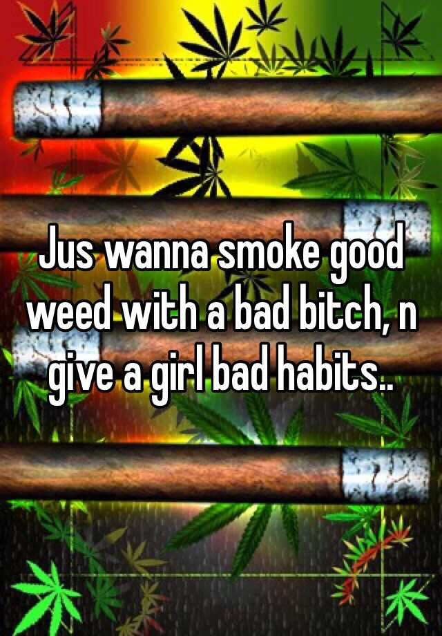 Jus wanna smoke good weed with a bad bitch, n give a girl bad habits..