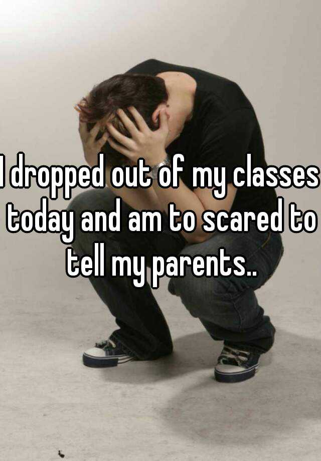 I dropped out of my classes today and am to scared to tell my parents..