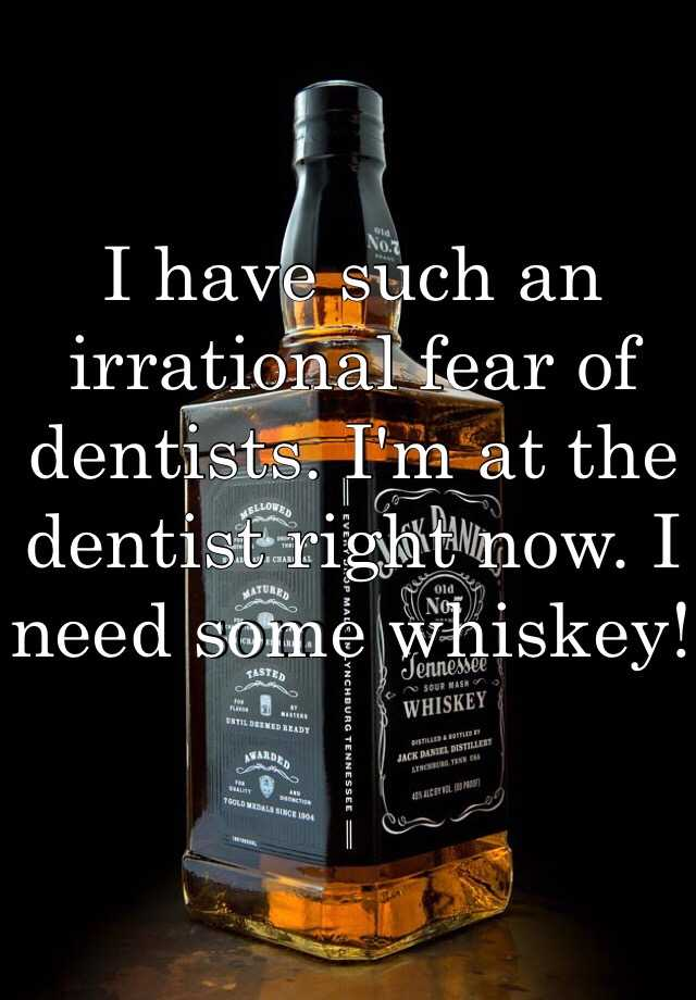 I have such an irrational fear of dentists. I'm at the dentist right now. I need some whiskey!