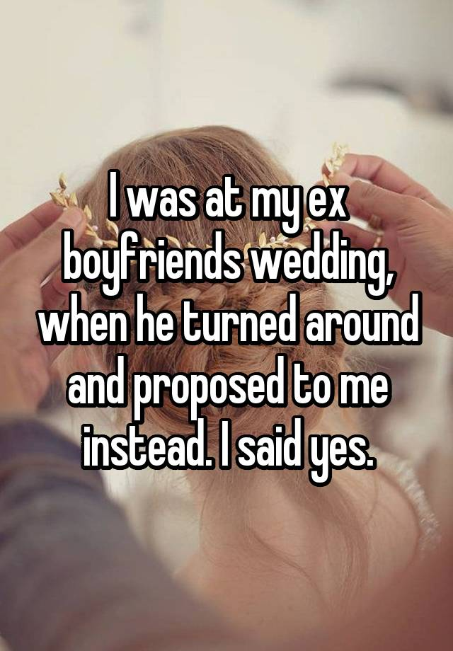 I was at my ex boyfriends wedding, when he turned around and proposed to me instead. I said yes.