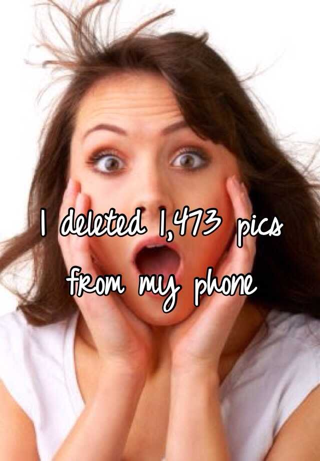I deleted 1,473 pics from my phone