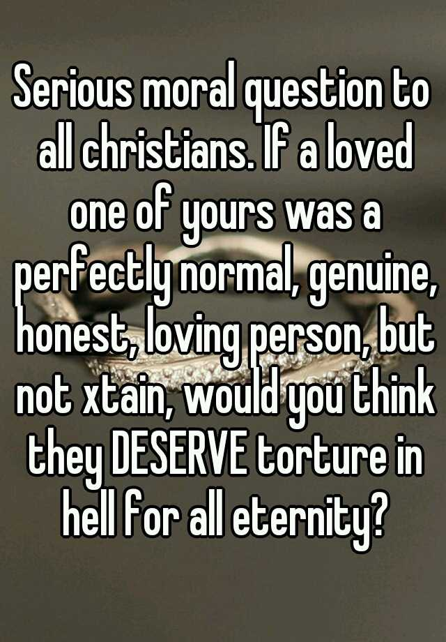 Serious moral question to all christians. If a loved one of yours was a perfectly normal, genuine, honest, loving person, but not xtain, would you think they DESERVE torture in hell for all eternity?