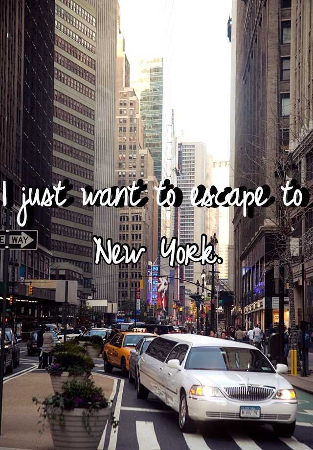 I just want to escape to New York.