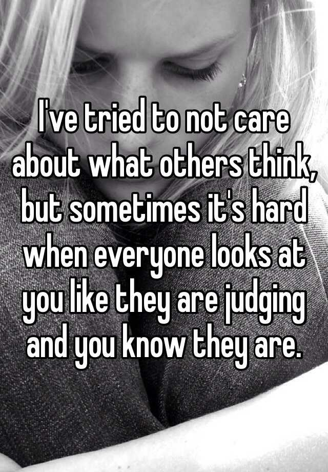 I've tried to not care about what others think, but sometimes it's hard when everyone looks at you like they are judging and you know they are.