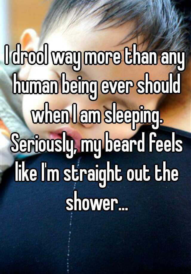I drool way more than any human being ever should when I am sleeping. Seriously, my beard feels like I'm straight out the shower...