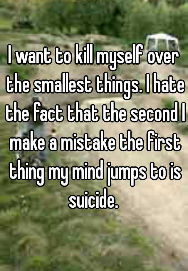 I want to kill myself over the smallest things. I hate the fact that the second I make a mistake the first thing my mind jumps to is suicide.