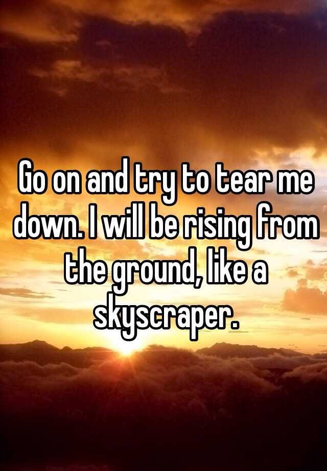 Go on and try to tear me down. I will be rising from the ground, like a skyscraper.