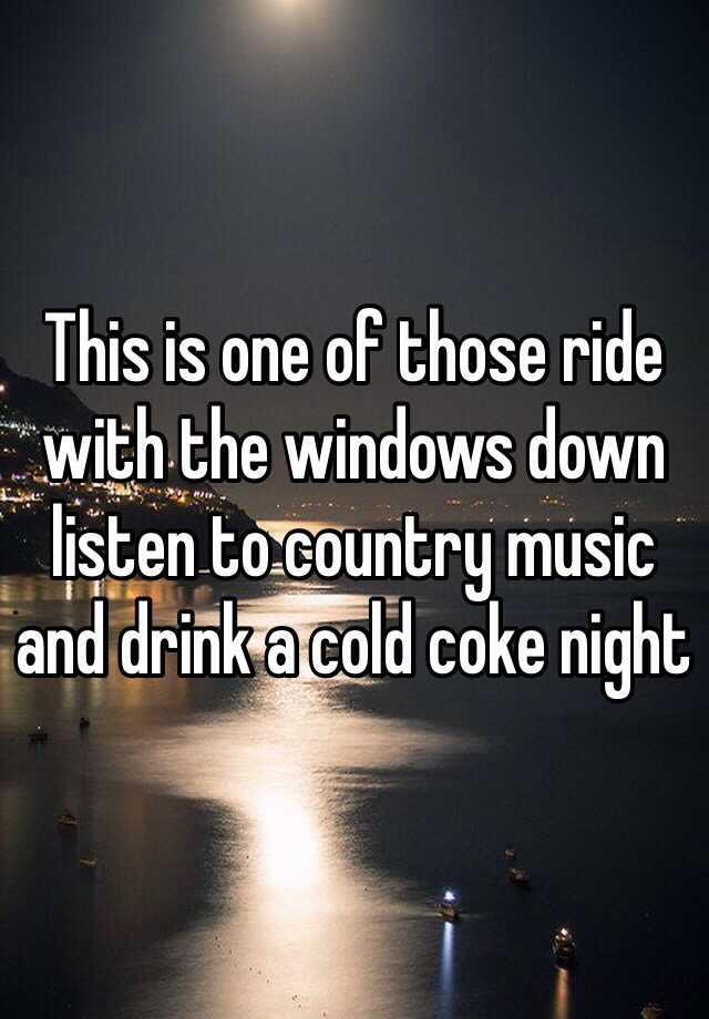 This is one of those ride with the windows down listen to country music and drink a cold coke night