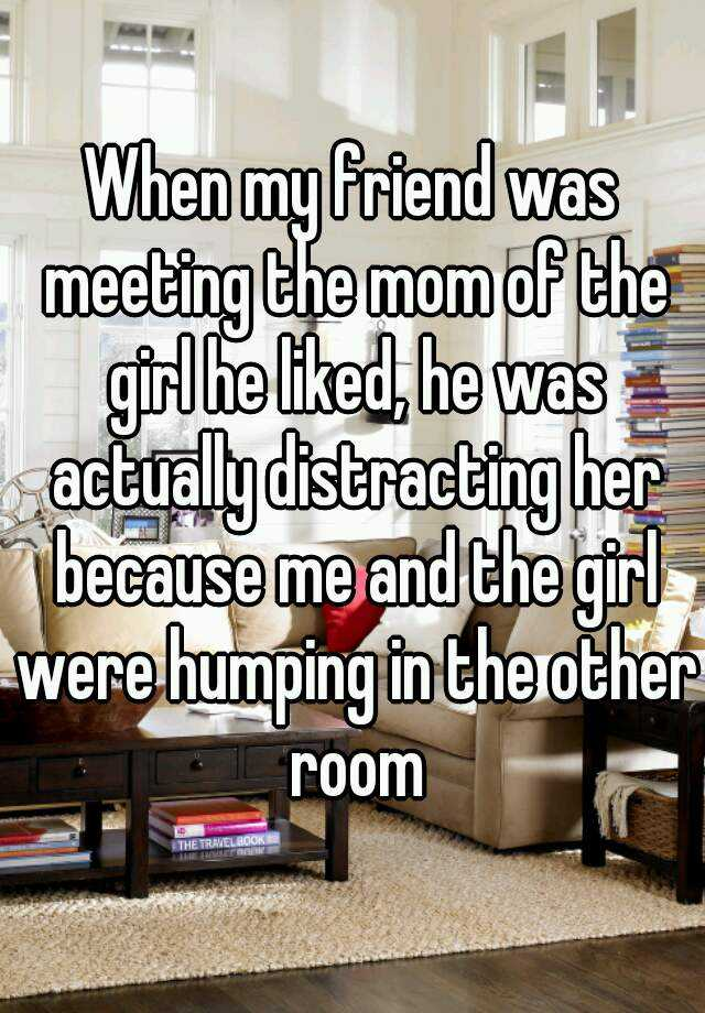 When my friend was meeting the mom of the girl he liked, he was actually distracting her because me and the girl were humping in the other room
